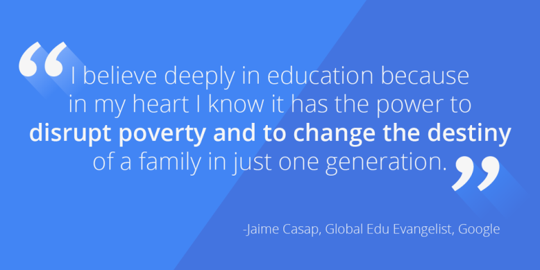 I believe deeply in education because in my heart I know it has the power to disrupt poverty and to change the destiny of a family in just one generation.